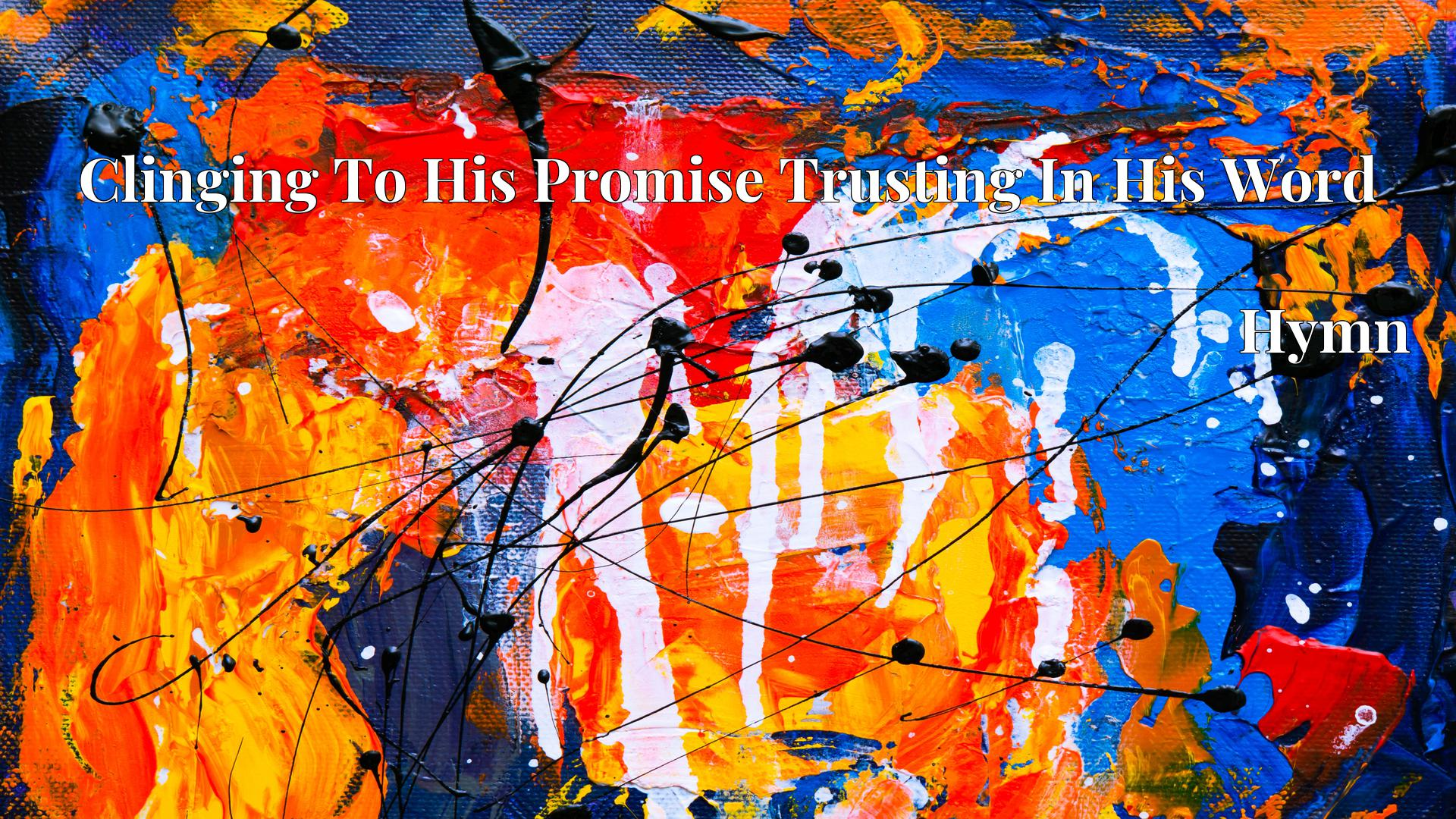Clinging To His Promise Trusting In His Word - Hymn
