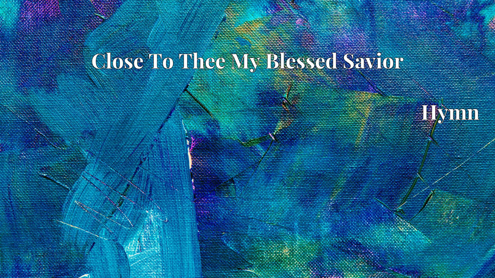 Close To Thee My Blessed Savior - Hymn
