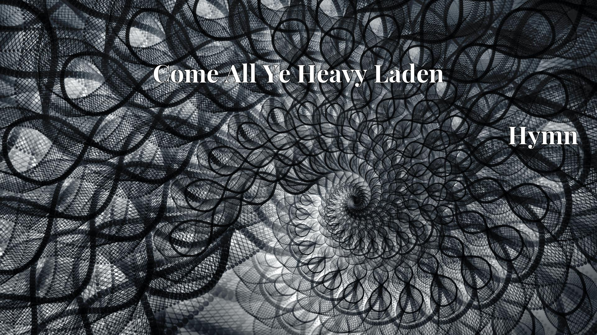 Come All Ye Heavy Laden - Hymn