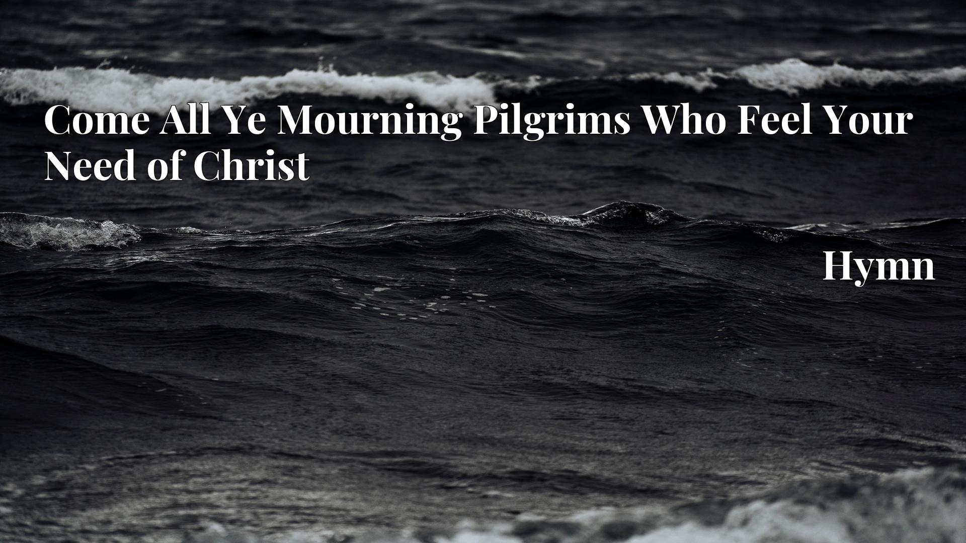 Come All Ye Mourning Pilgrims Who Feel Your Need of Christ - Hymn