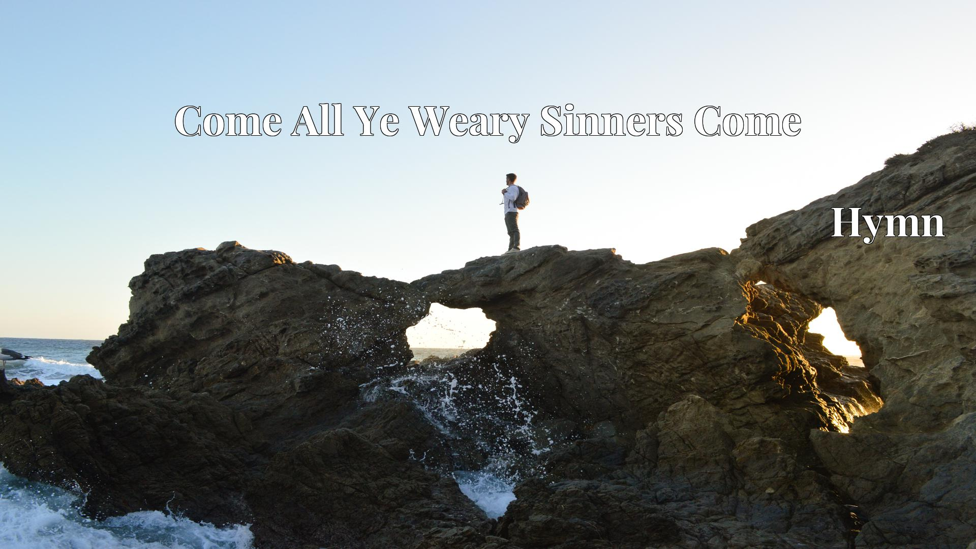 Come All Ye Weary Sinners Come - Hymn