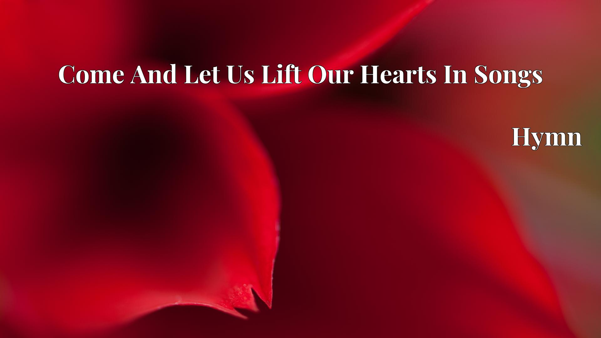 Come And Let Us Lift Our Hearts In Songs - Hymn