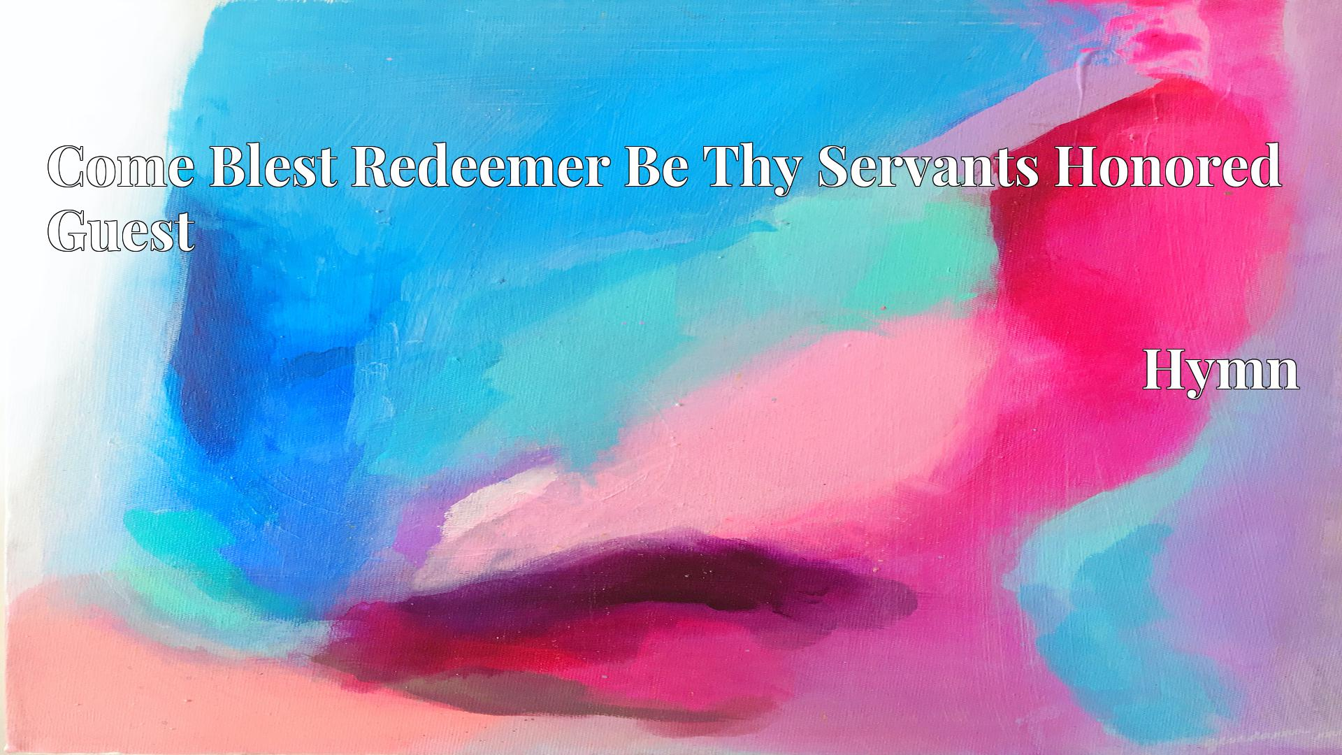 Come Blest Redeemer Be Thy Servants Honored Guest - Hymn
