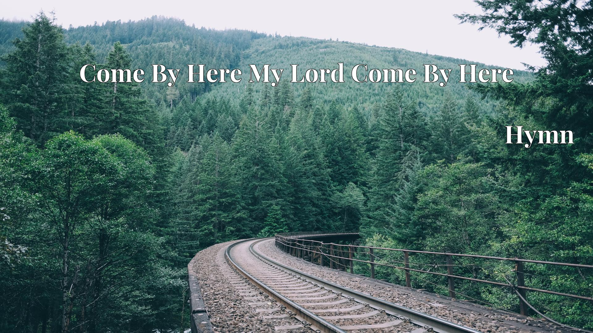 Come By Here My Lord Come By Here - Hymn