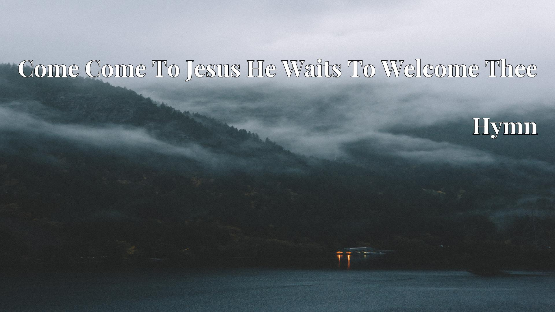 Come Come To Jesus He Waits To Welcome Thee - Hymn