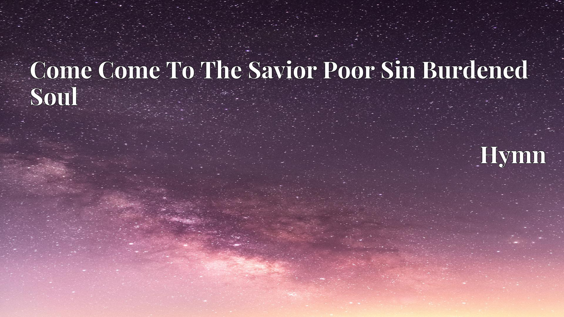 Come Come To The Savior Poor Sin Burdened Soul - Hymn