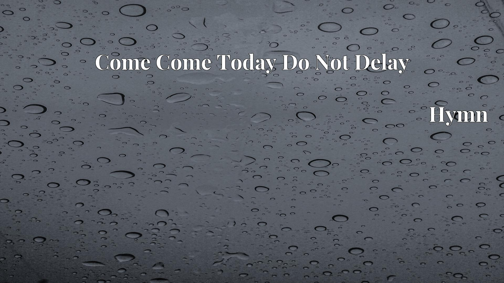 Come Come Today Do Not Delay - Hymn