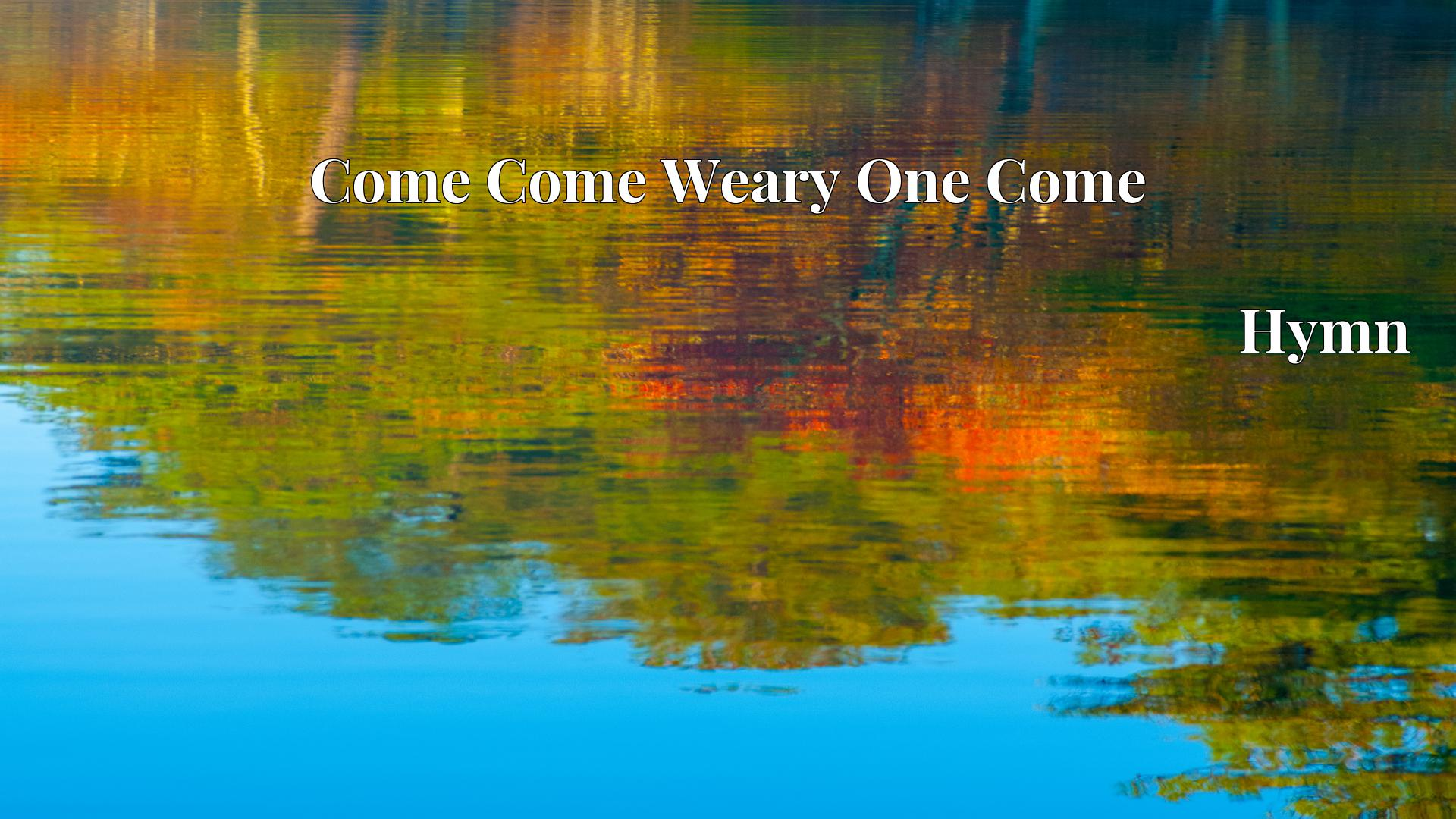 Come Come Weary One Come - Hymn
