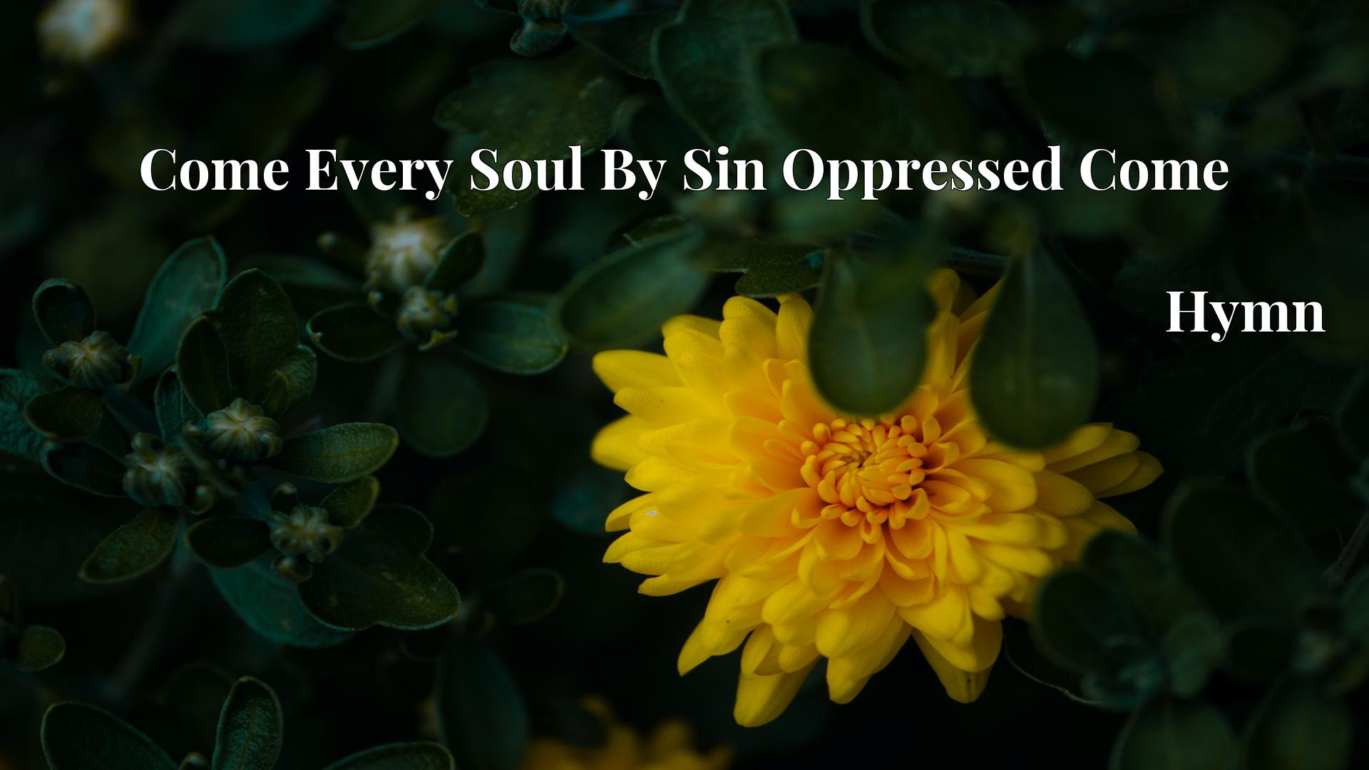 Come Every Soul By Sin Oppressed Come - Hymn