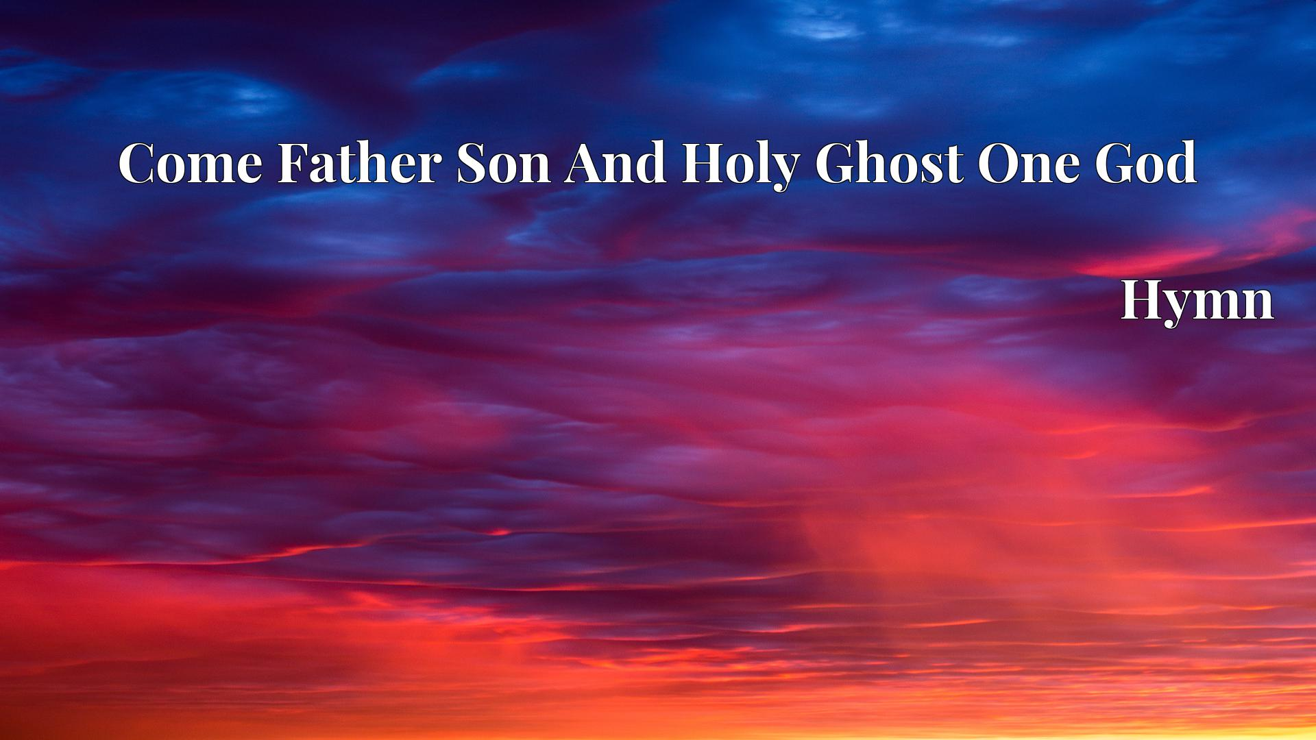 Come Father Son And Holy Ghost One God - Hymn