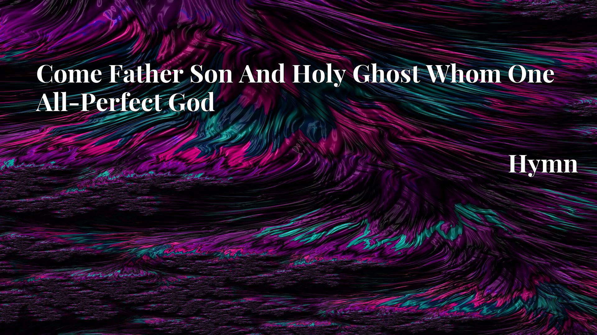 Come Father Son And Holy Ghost Whom One All-Perfect God - Hymn