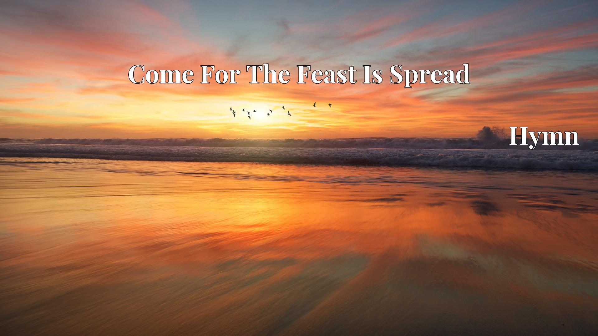 Come For The Feast Is Spread - Hymn