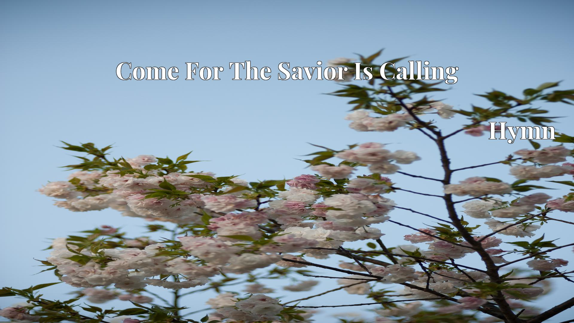 Come For The Savior Is Calling - Hymn