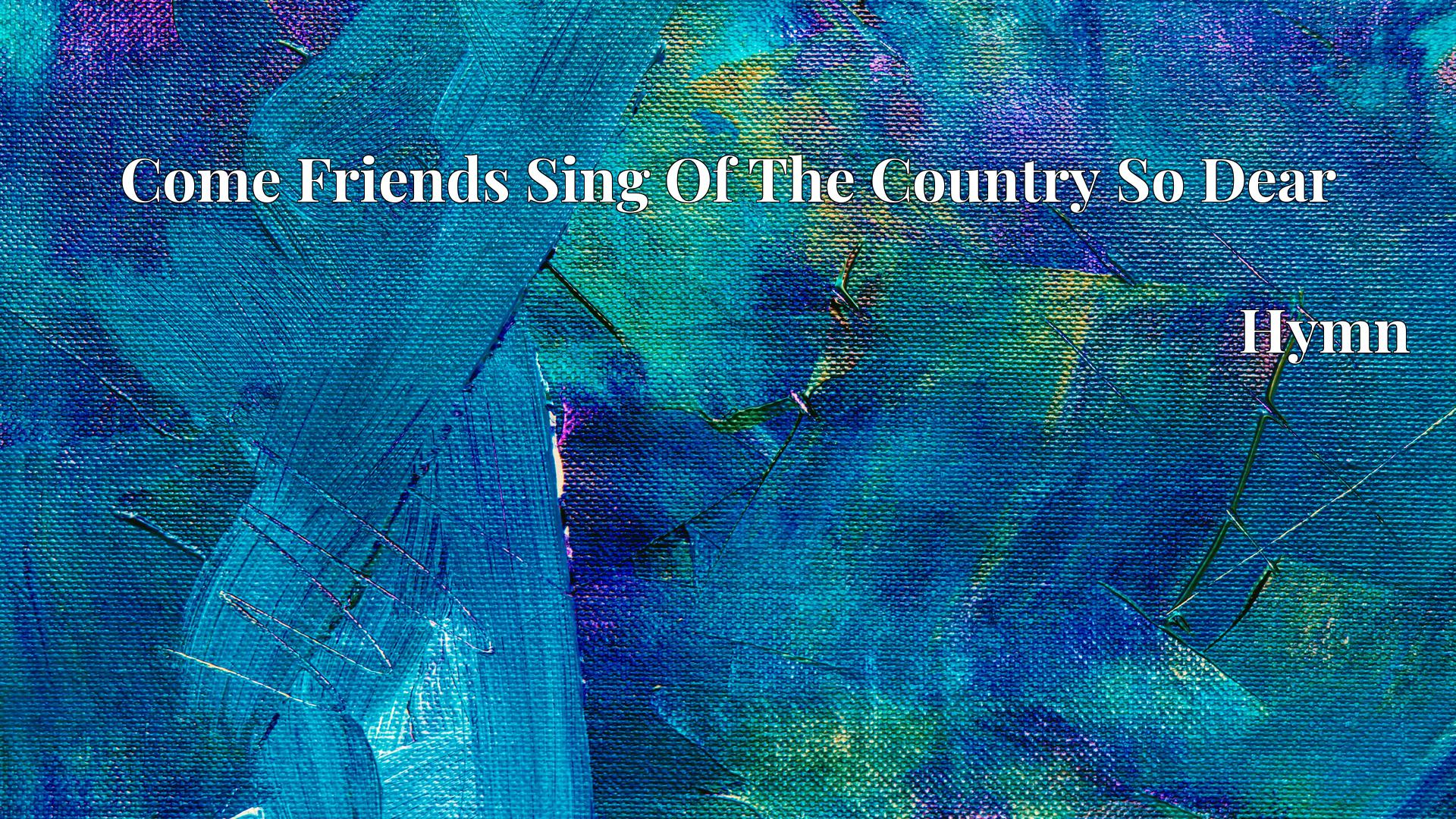 Come Friends Sing Of The Country So Dear Hymn Lyric
