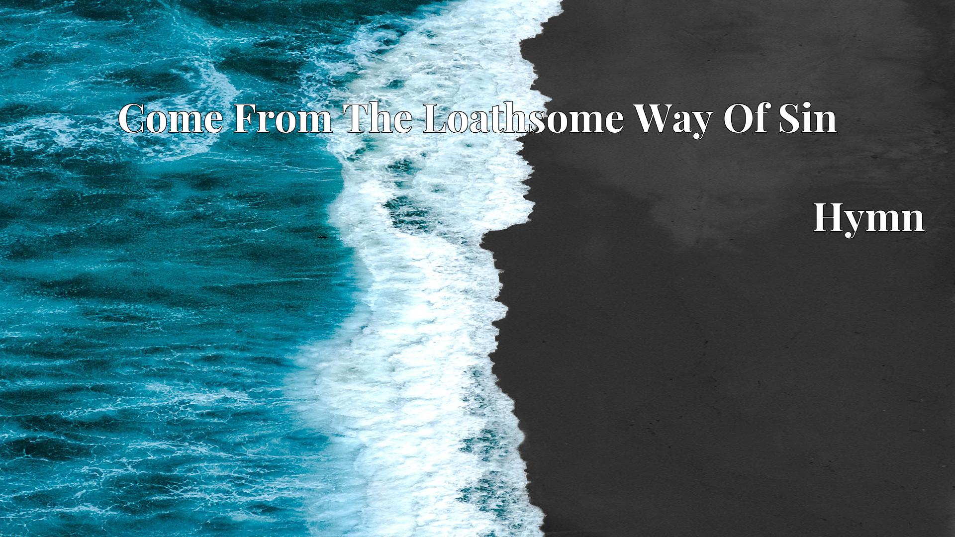 Come From The Loathsome Way Of Sin Hymn Lyric