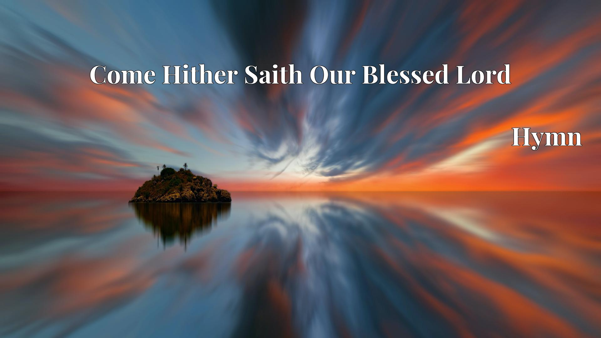 Come Hither Saith Our Blessed Lord - Hymn
