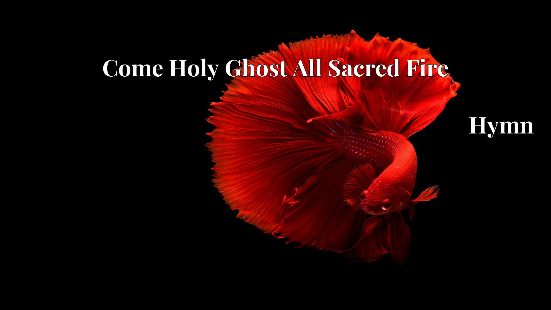 Come Holy Ghost All Sacred Fire - Hymn