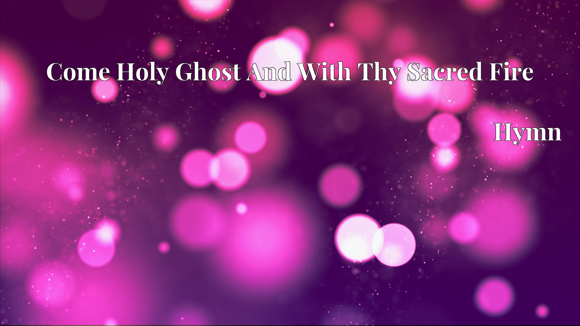 Come Holy Ghost And With Thy Sacred Fire Hymn Lyric