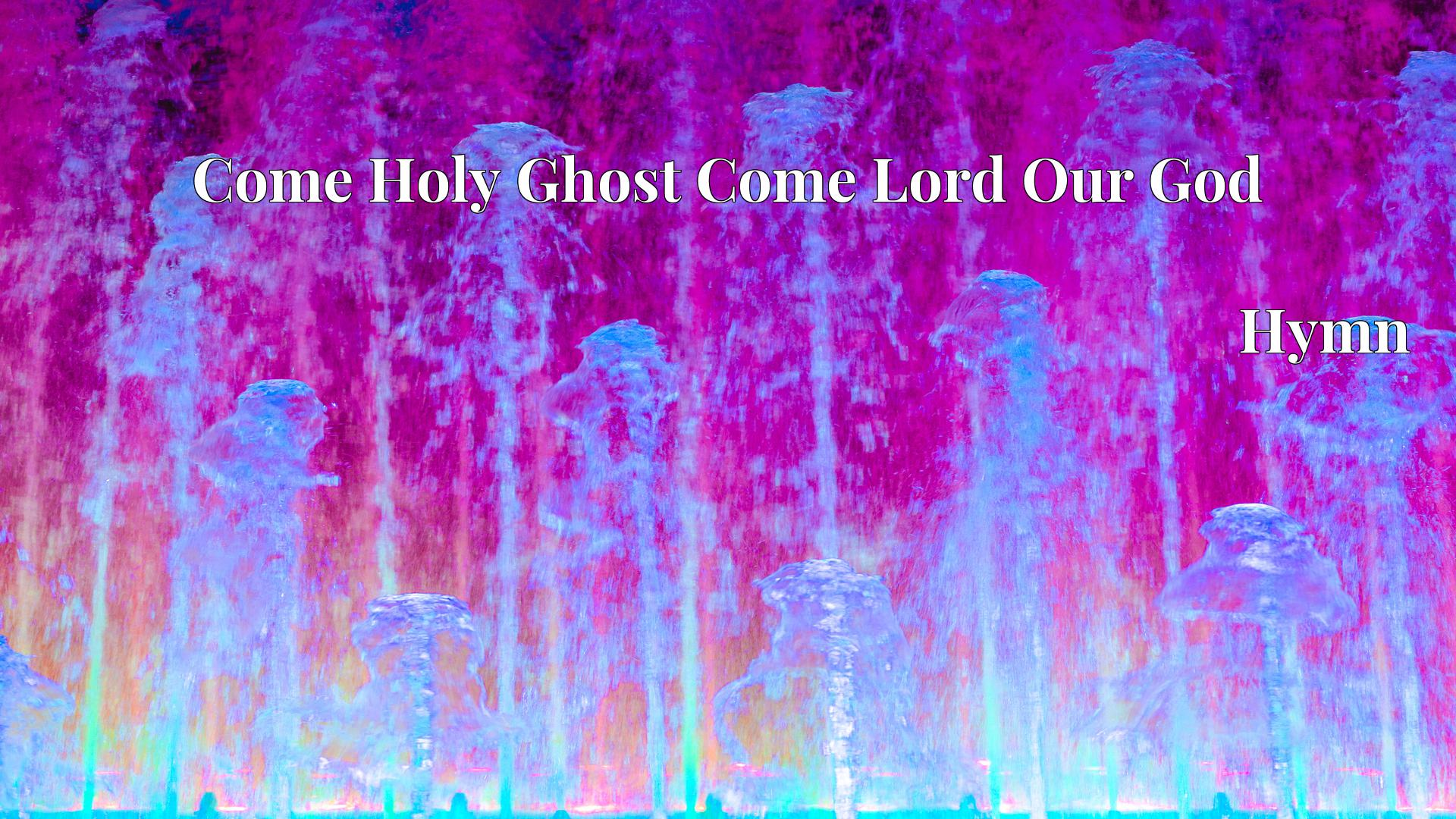 Come Holy Ghost Come Lord Our God - Hymn