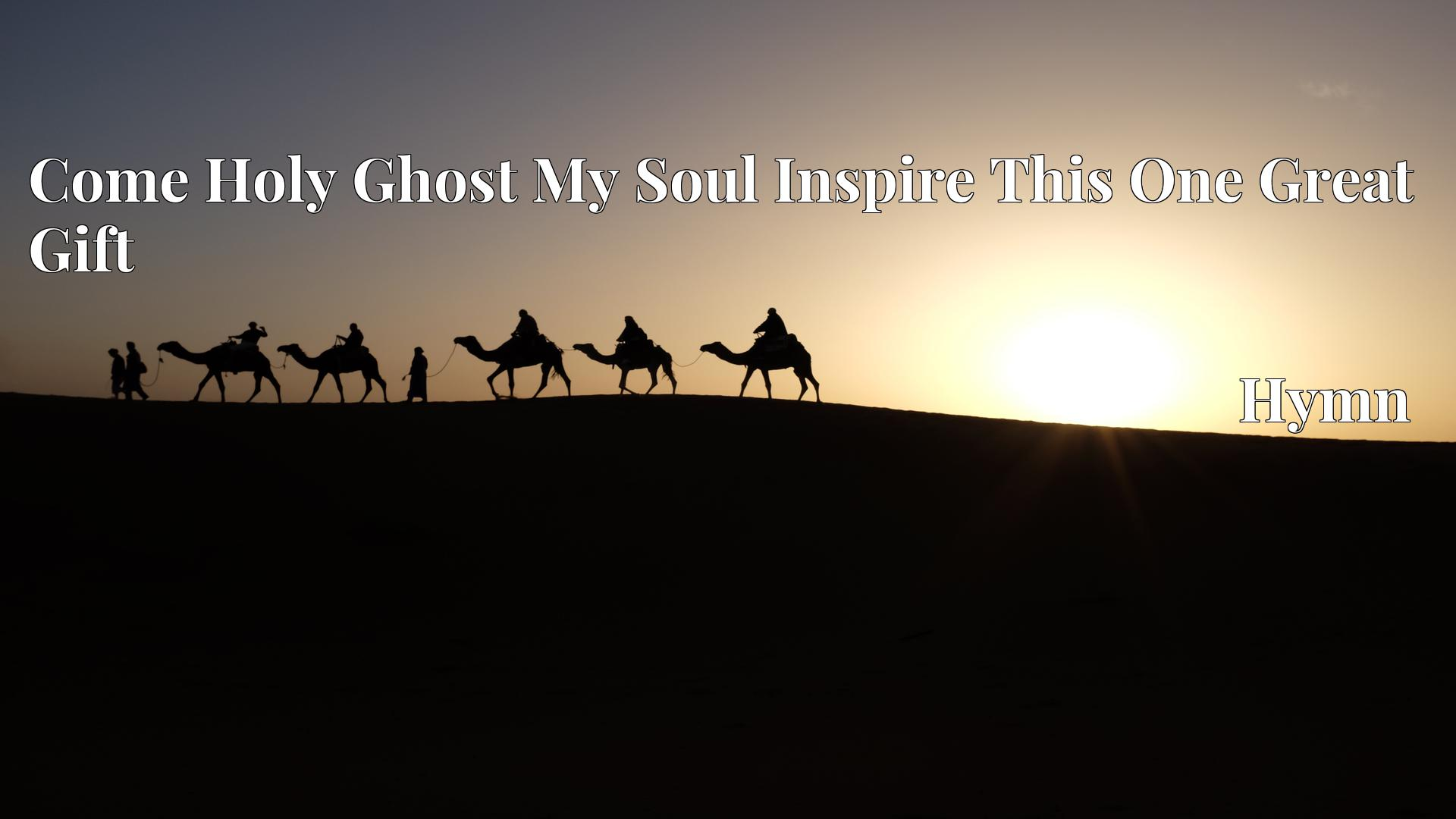 Come Holy Ghost My Soul Inspire This One Great Gift - Hymn