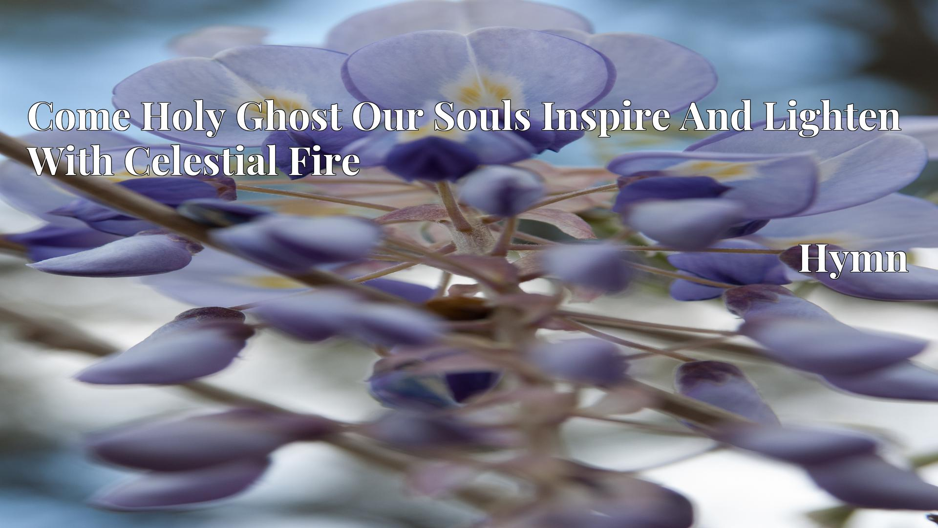 Come Holy Ghost Our Souls Inspire And Lighten With Celestial Fire - Hymn