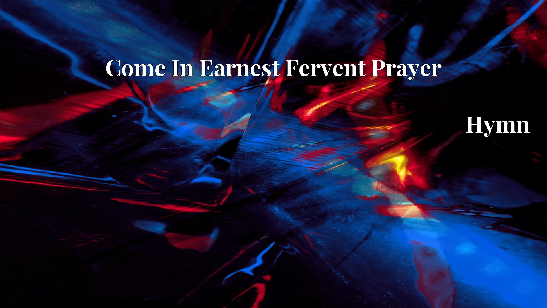 Come In Earnest Fervent Prayer - Hymn