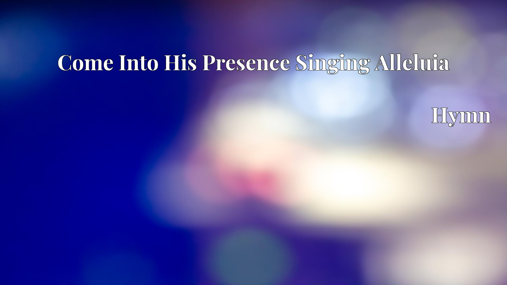 Come Into His Presence Singing Alleluia - Hymn