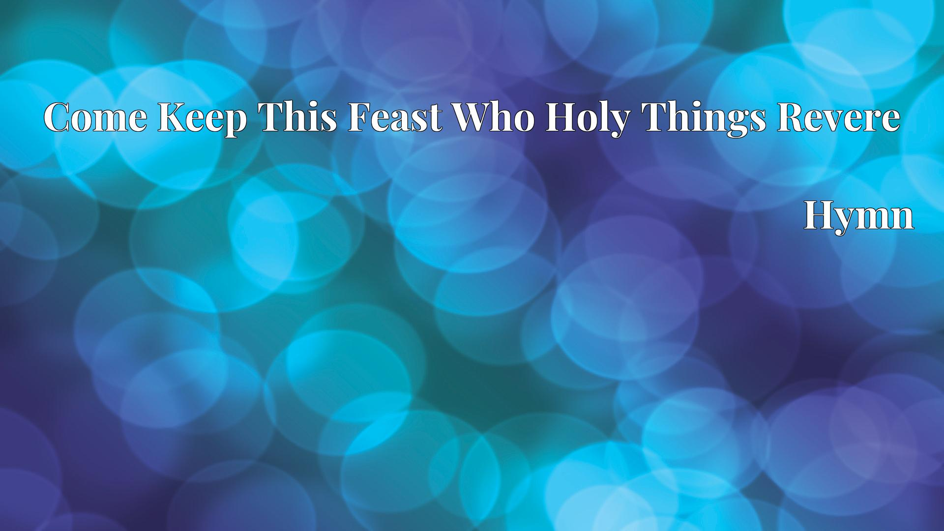 Come Keep This Feast Who Holy Things Revere - Hymn