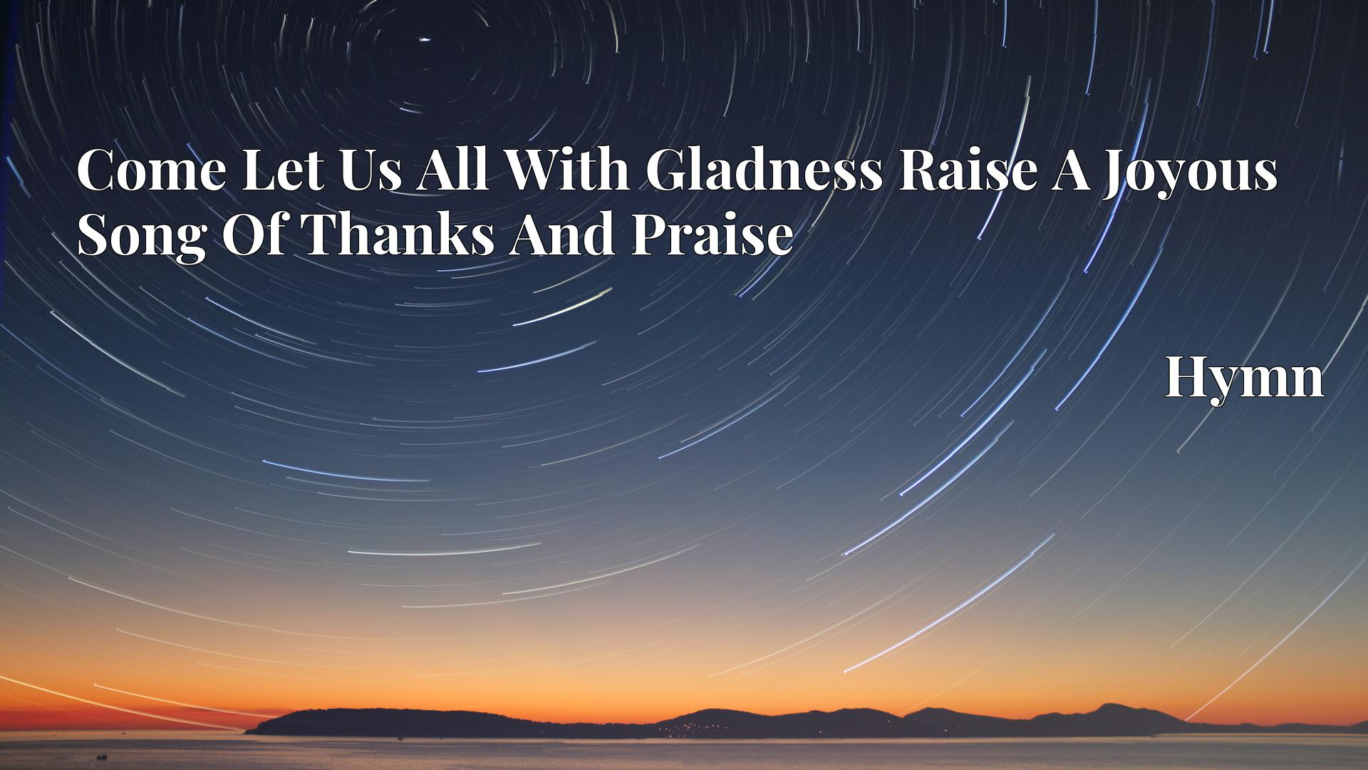Come Let Us All With Gladness Raise A Joyous Song Of Thanks And Praise - Hymn