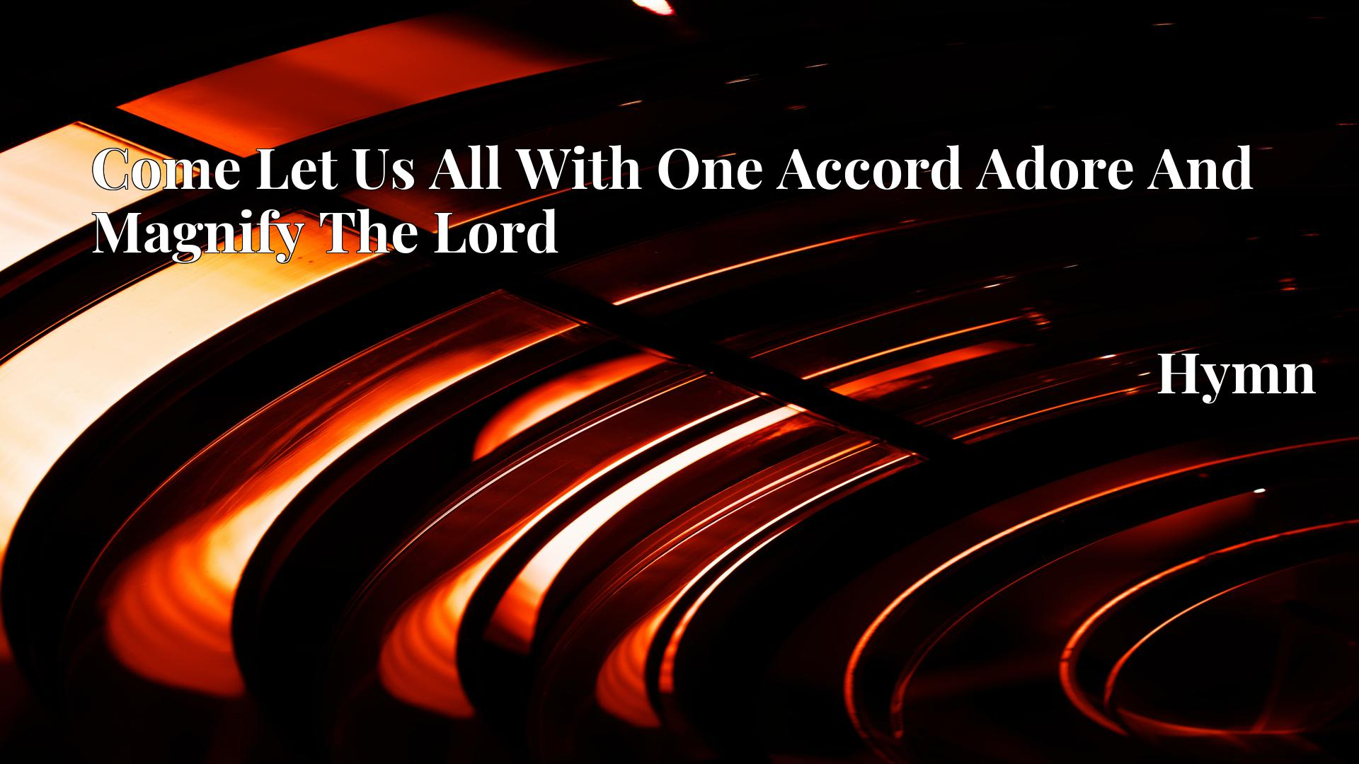Come Let Us All With One Accord Adore And Magnify The Lord - Hymn