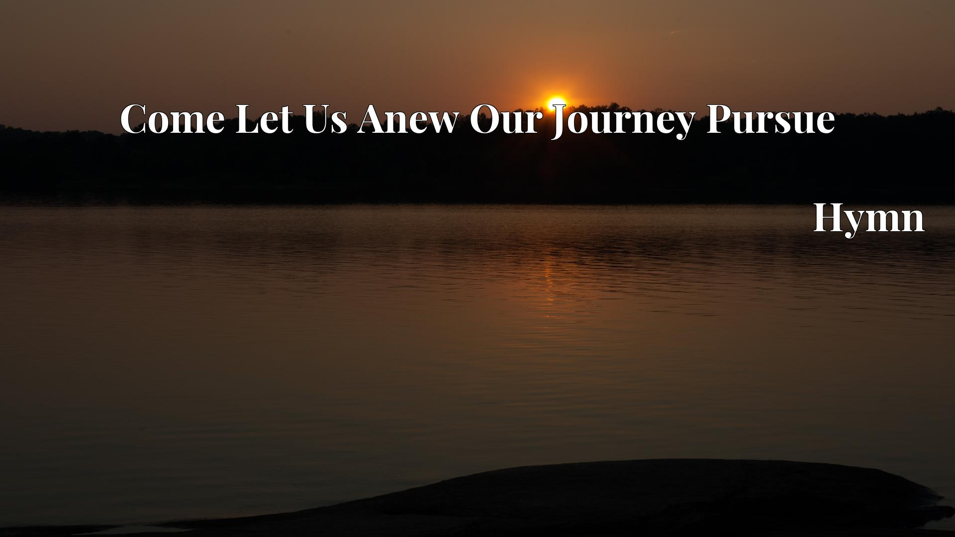 Come Let Us Anew Our Journey Pursue - Hymn