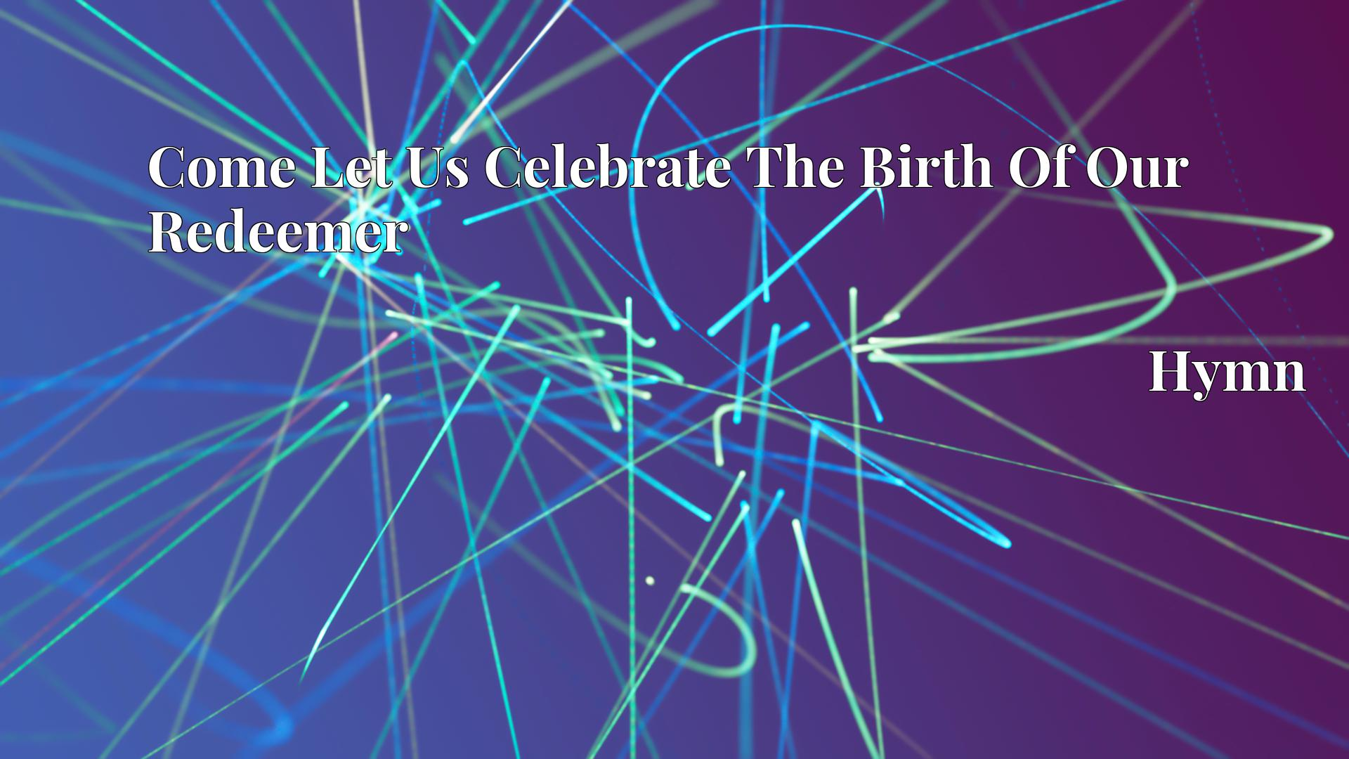 Come Let Us Celebrate The Birth Of Our Redeemer - Hymn