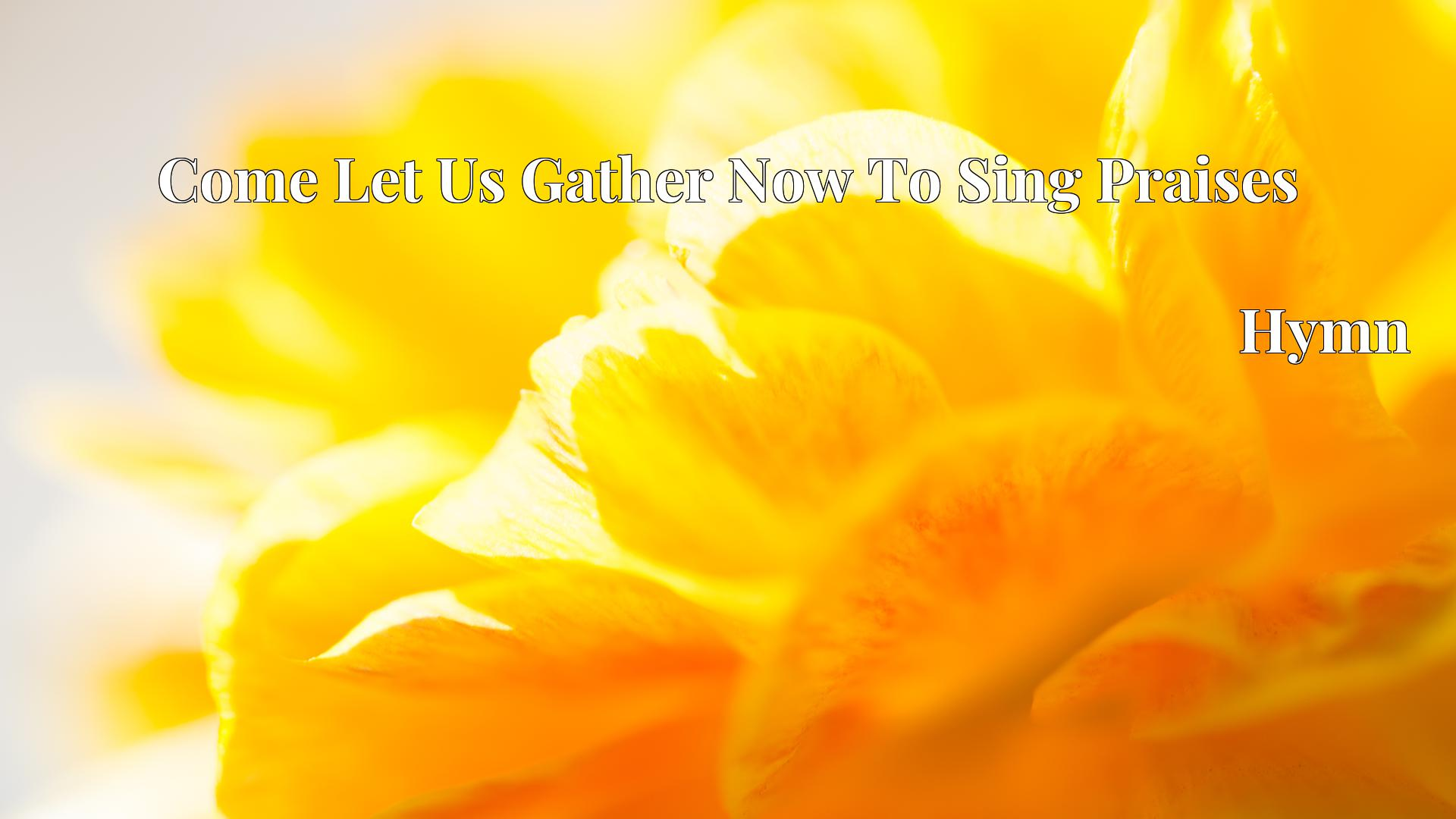 Come Let Us Gather Now To Sing Praises - Hymn