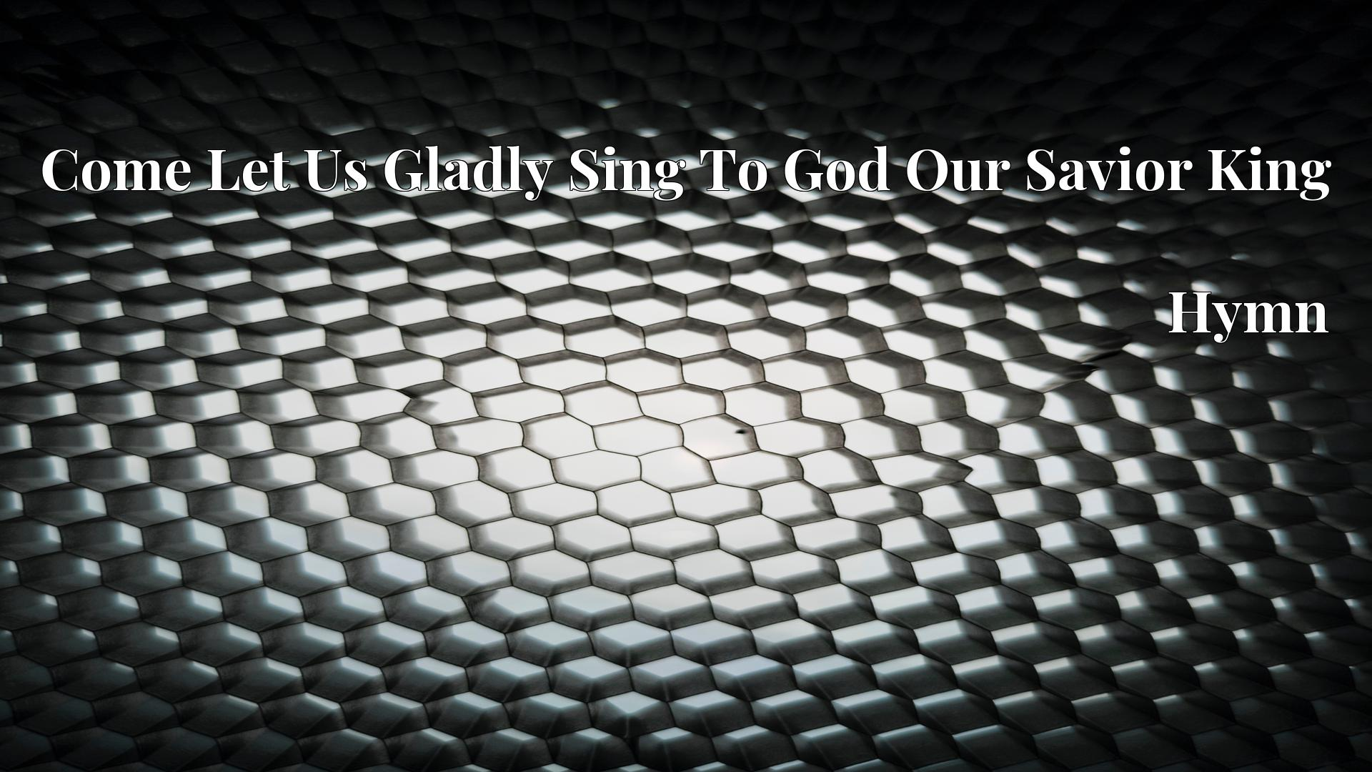 Come Let Us Gladly Sing To God Our Savior King - Hymn