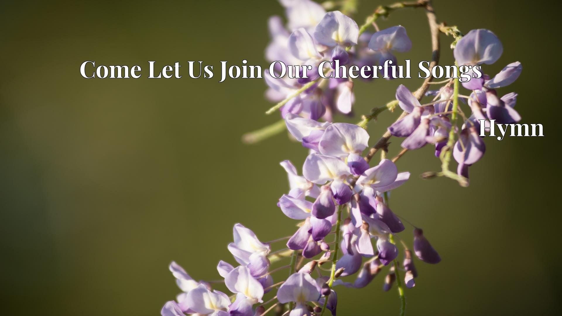 Come Let Us Join Our Cheerful Songs - Hymn
