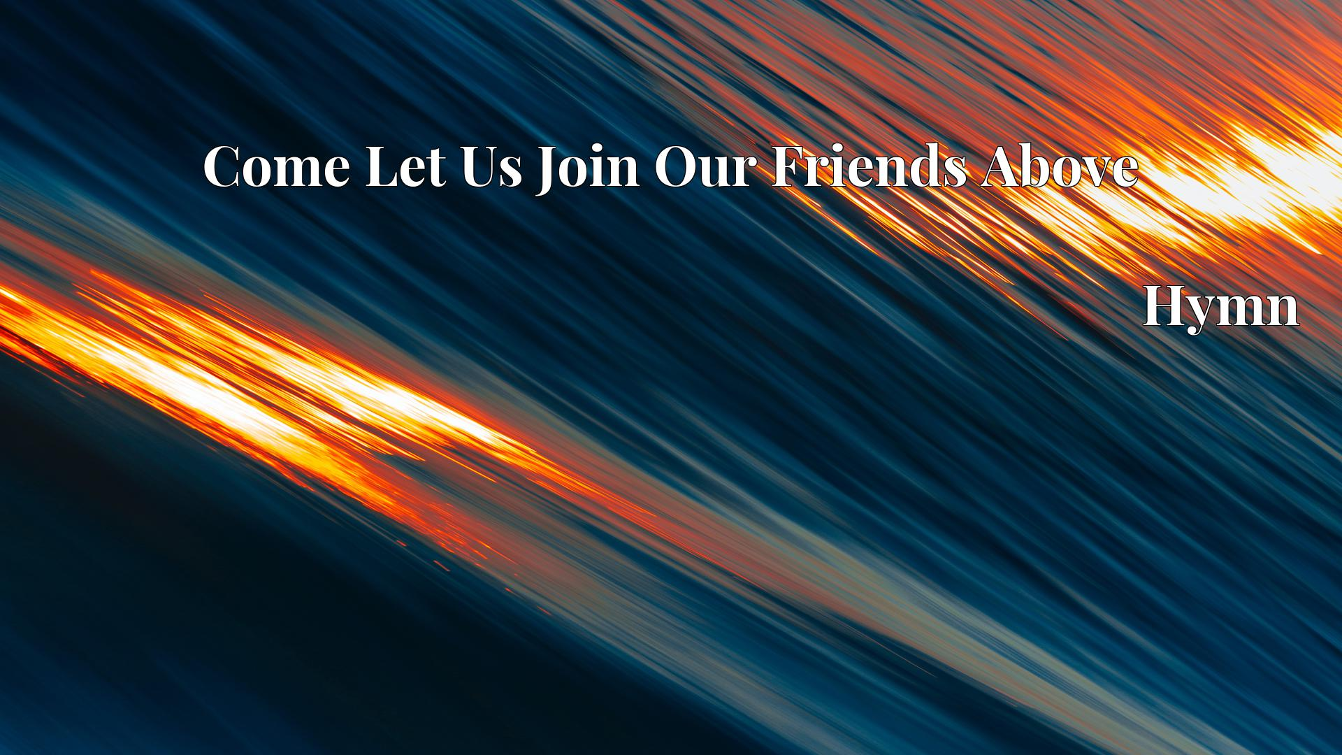 Come Let Us Join Our Friends Above - Hymn