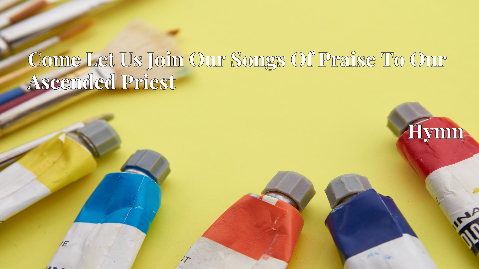 Come Let Us Join Our Songs Of Praise To Our Ascended Priest - Hymn