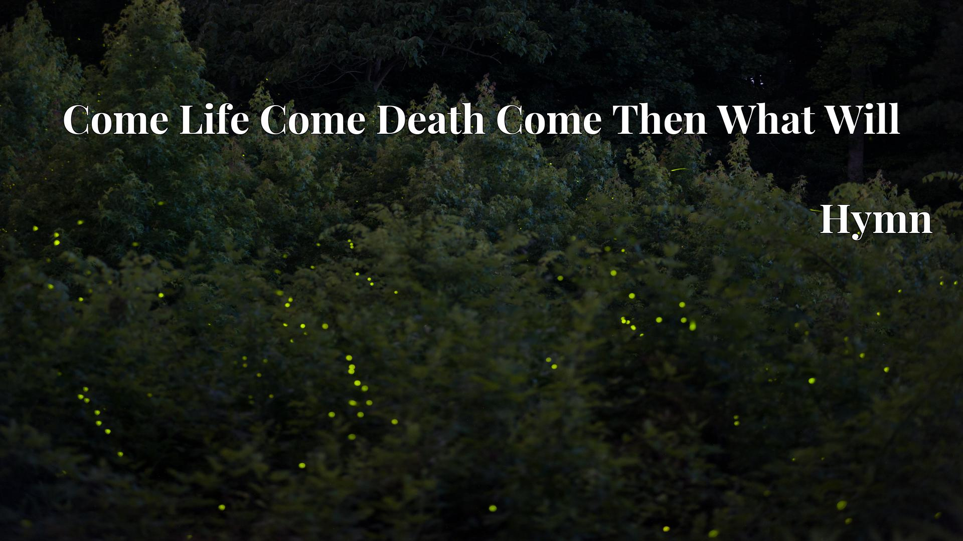 Come Life Come Death Come Then What Will - Hymn