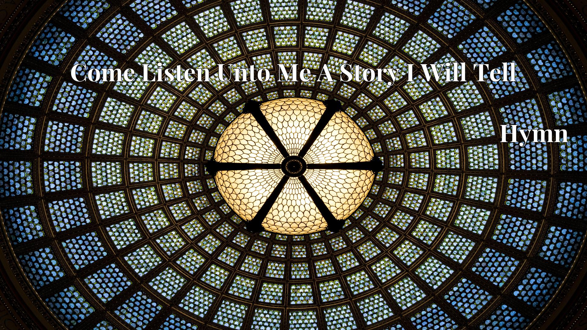 Come Listen Unto Me A Story I Will Tell - Hymn