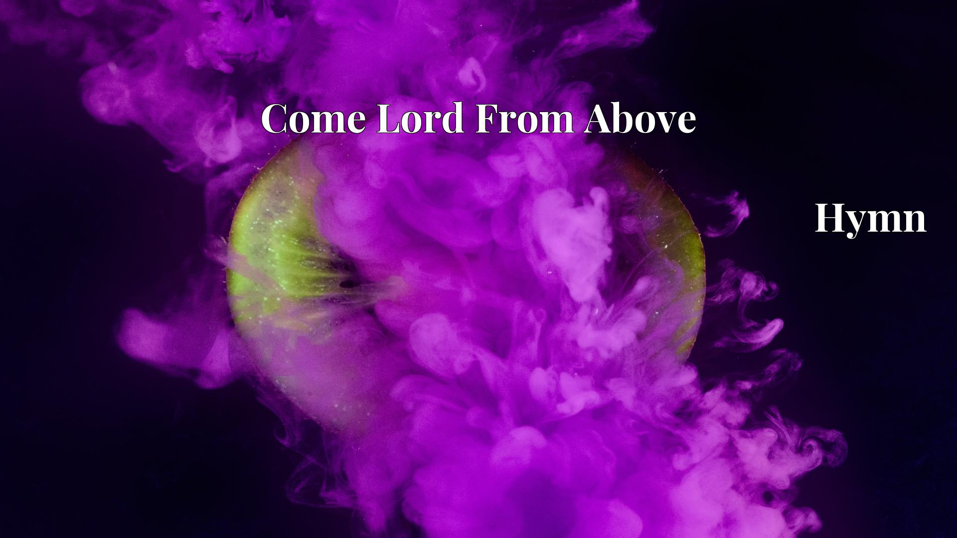 Come Lord From Above Hymn Lyric