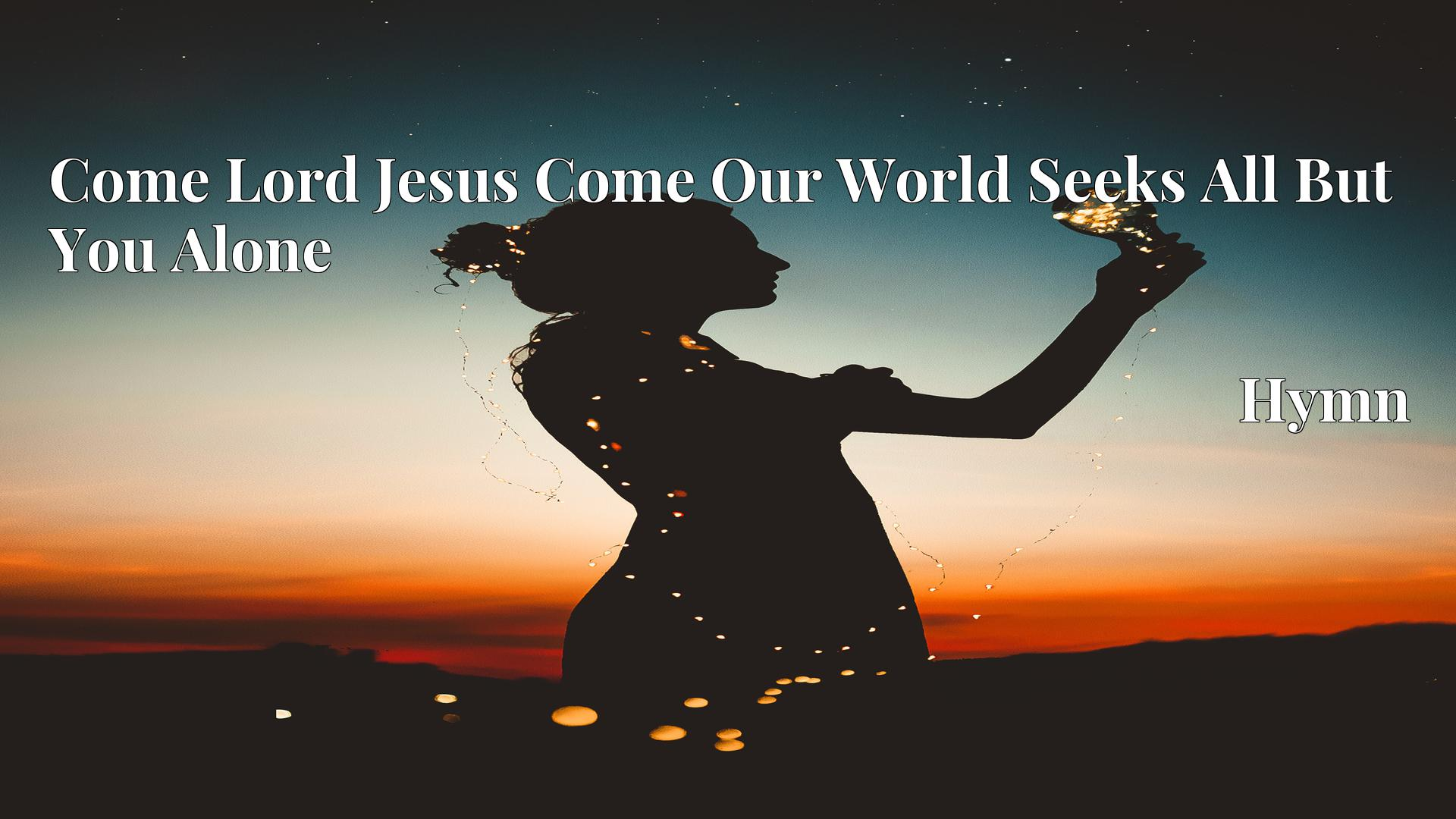 Come Lord Jesus Come Our World Seeks All But You Alone Hymn Lyric