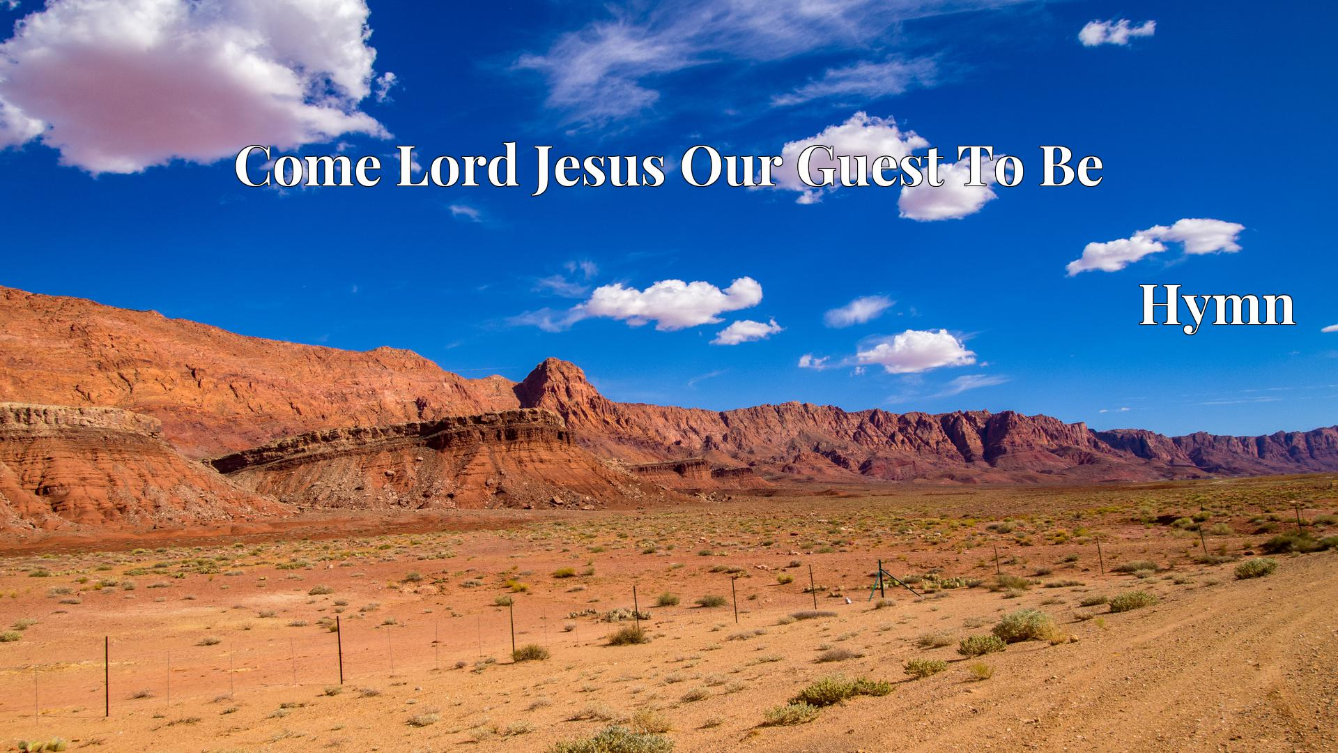 Come Lord Jesus Our Guest To Be Hymn Lyric