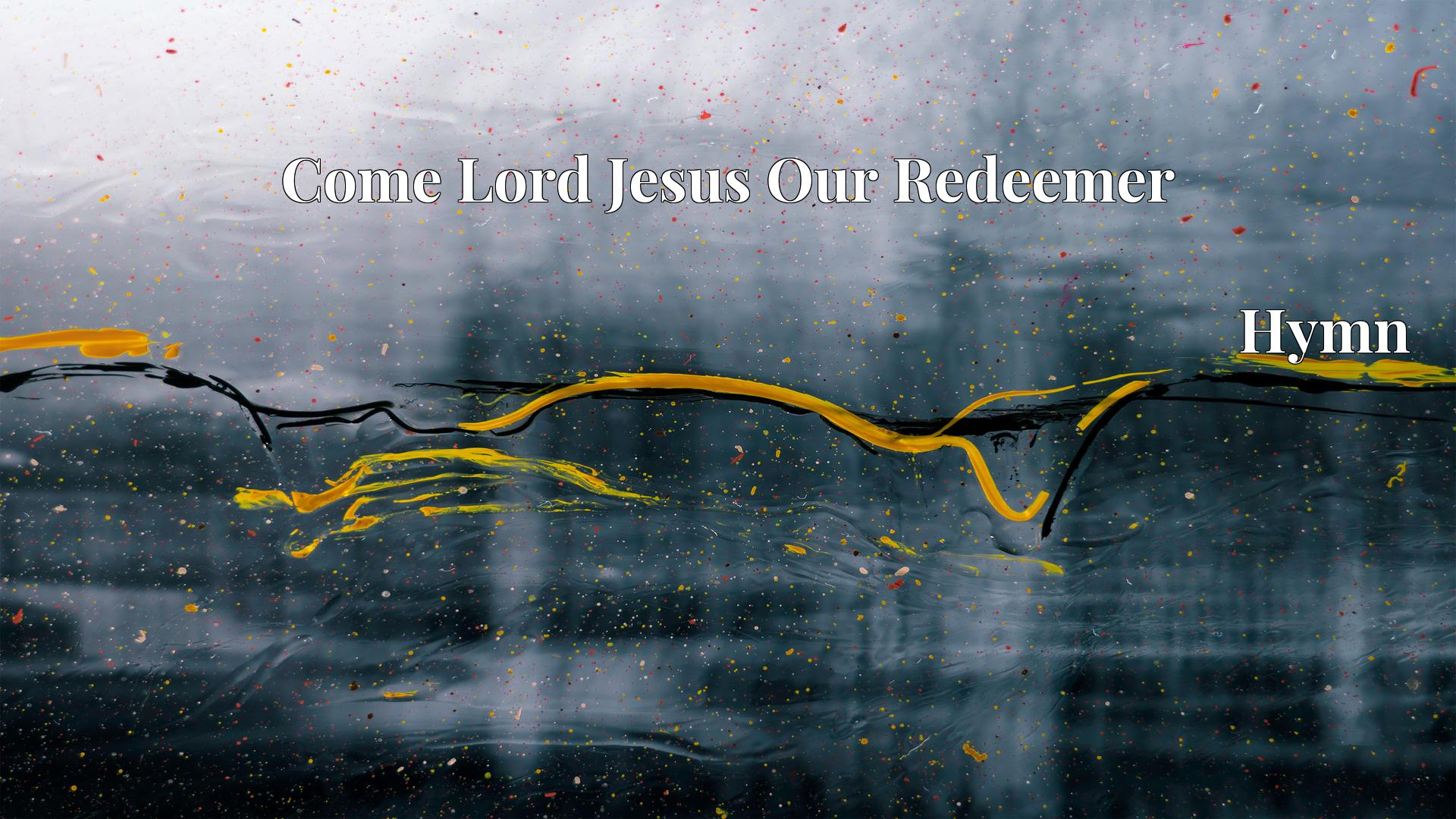 Come Lord Jesus Our Redeemer Hymn Lyric