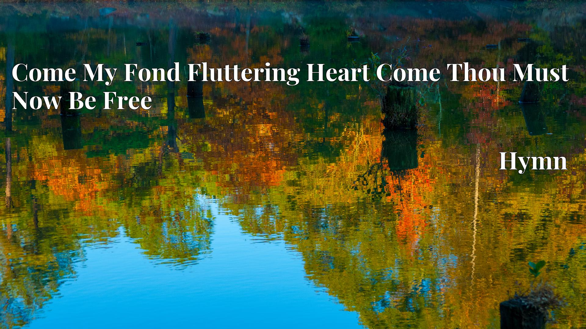 Come My Fond Fluttering Heart Come Thou Must Now Be Free - Hymn