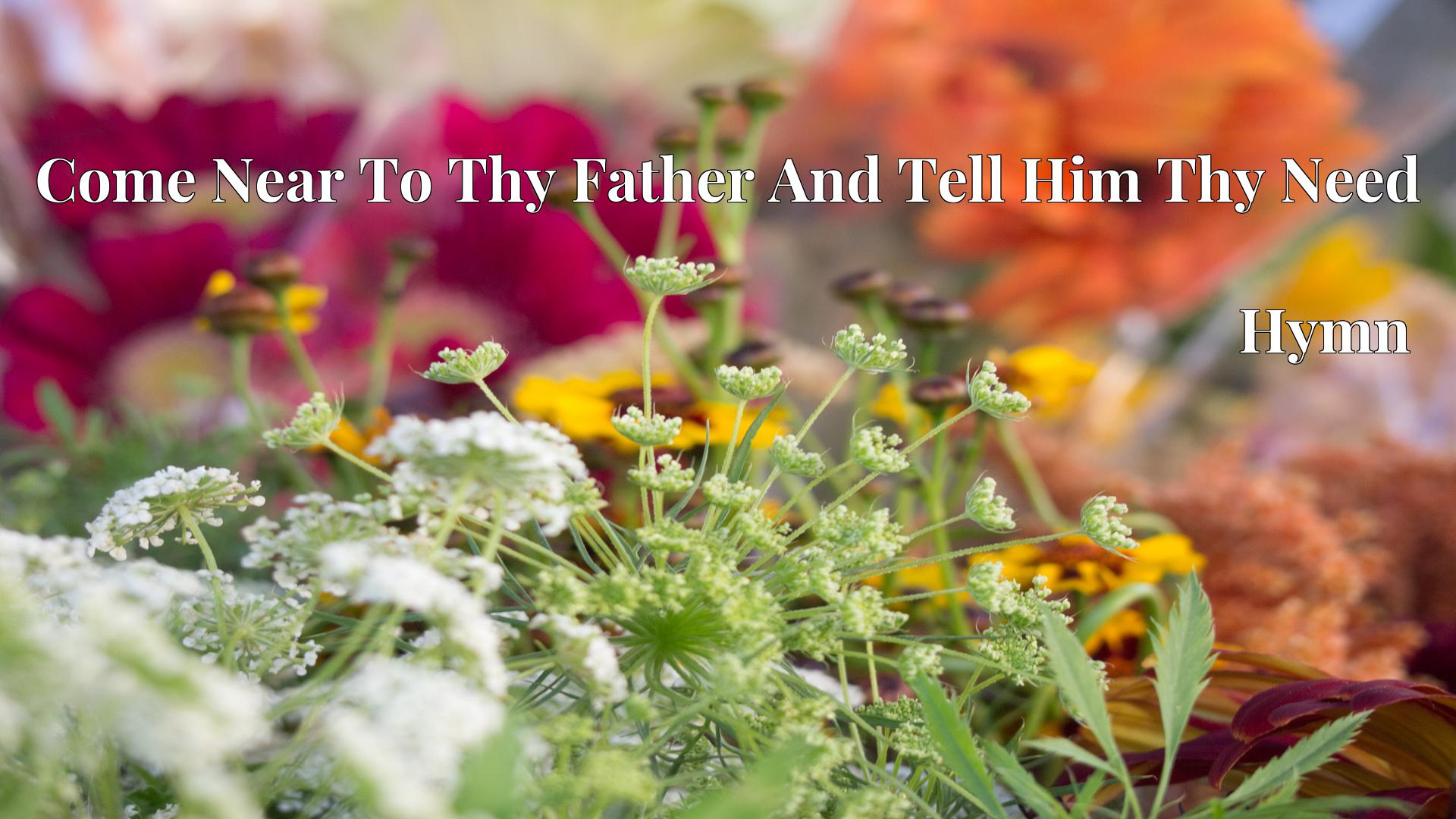 Come Near To Thy Father And Tell Him Thy Need - Hymn