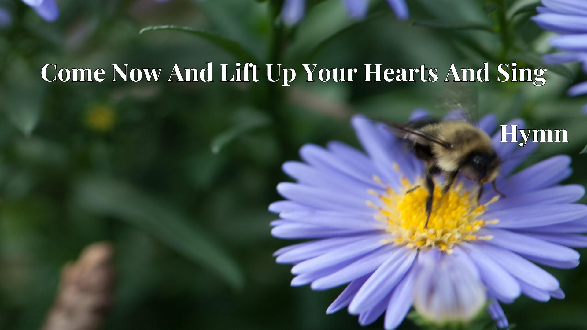 Come Now And Lift Up Your Hearts And Sing Hymn Lyric