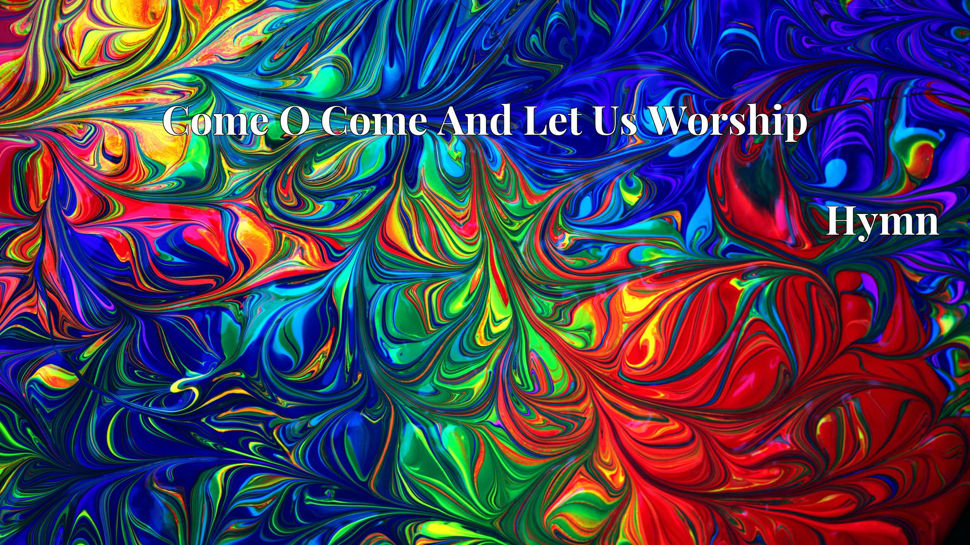 Come O Come And Let Us Worship - Hymn