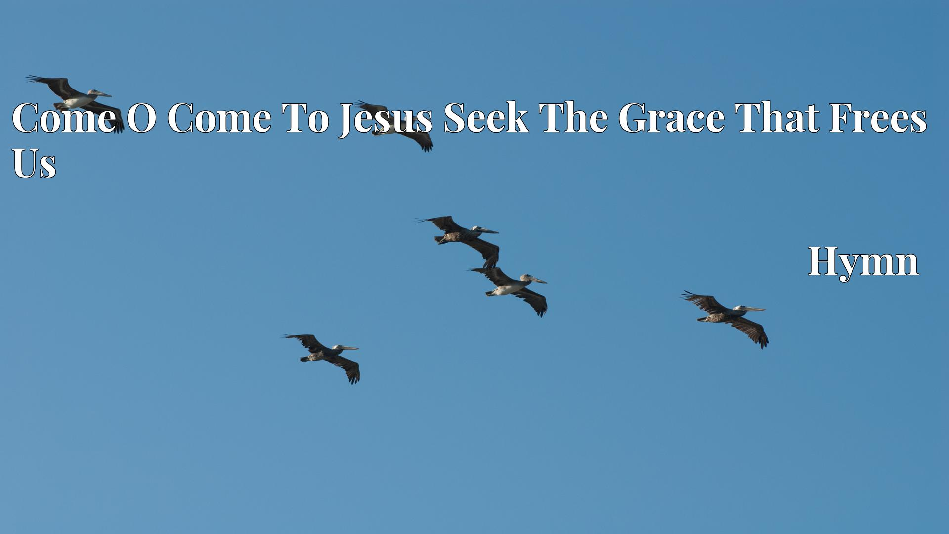 Come O Come To Jesus Seek The Grace That Frees Us Hymn Lyric