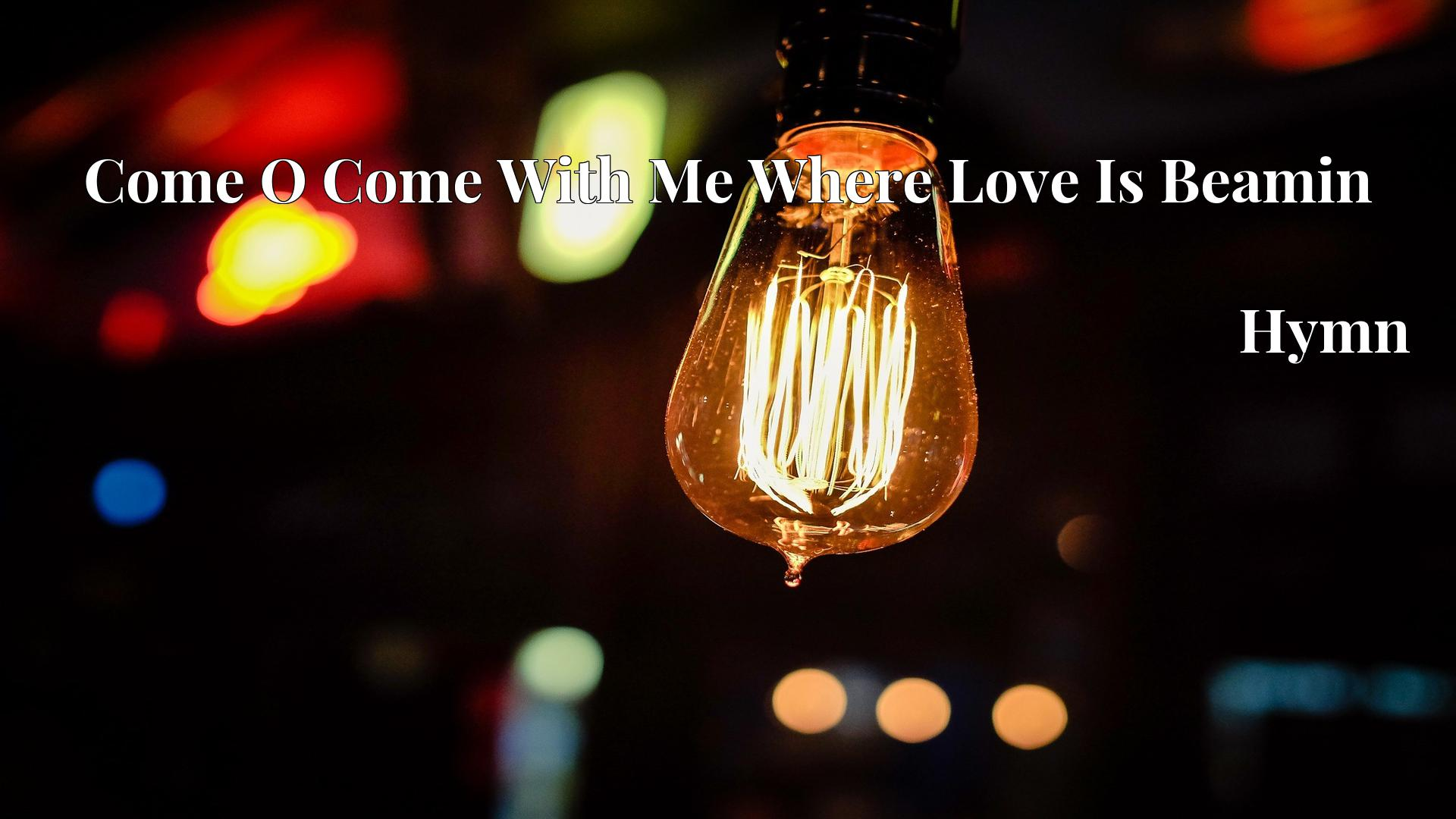 Come O Come With Me Where Love Is Beamin Hymn Lyric
