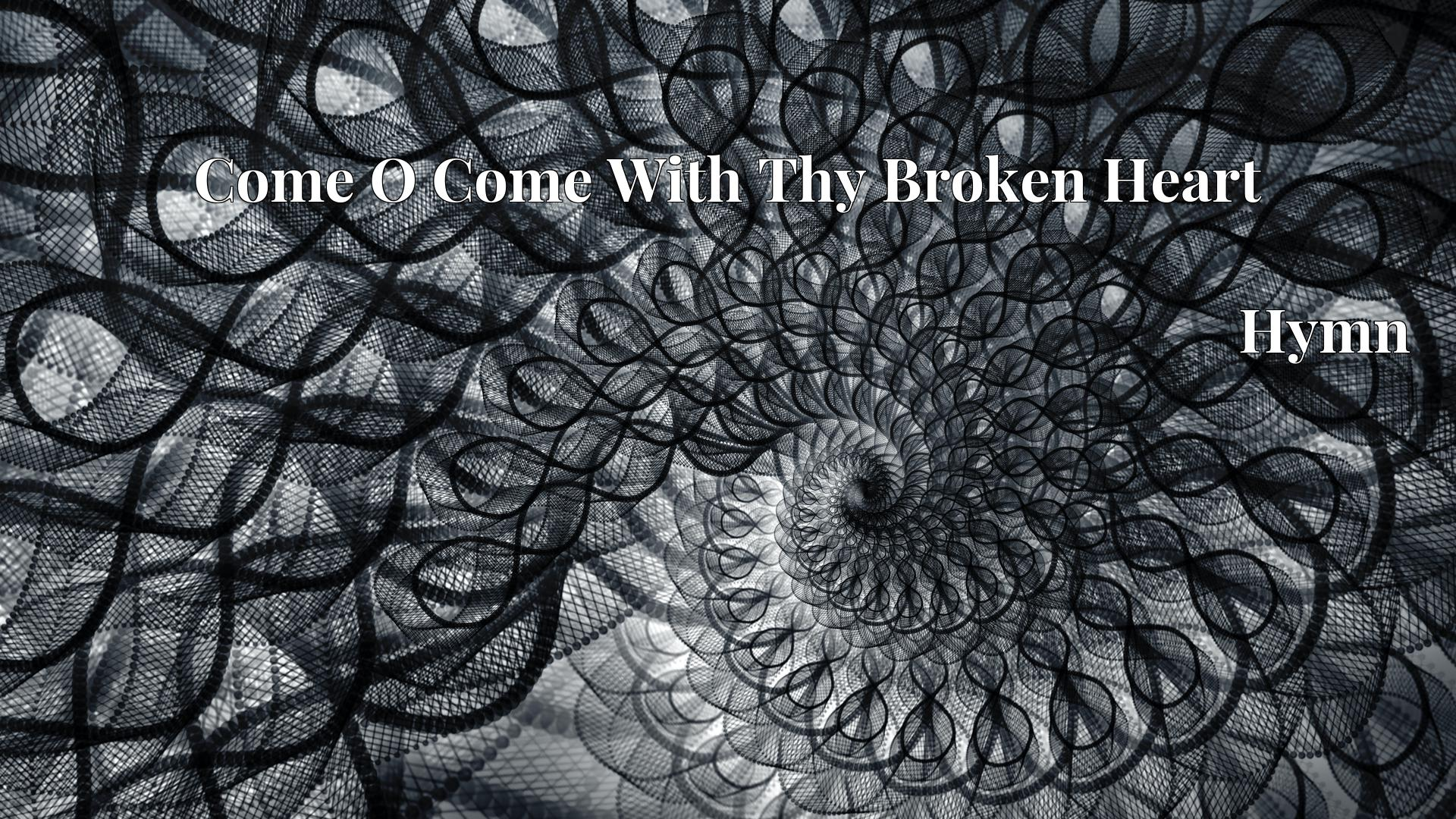 Come O Come With Thy Broken Heart Hymn Lyric